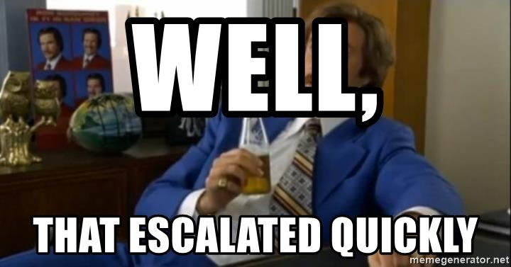 That escalated quickly-Ron Burgundy - well, that escalated quickly