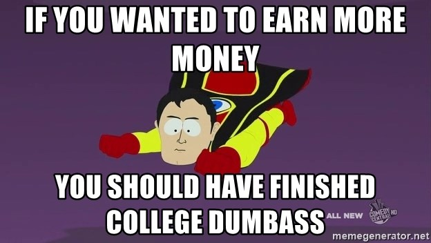 Captain Hindsight - If you wanted to earn more money you should have finished college dumbass