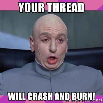 drevil - Your thread will crash and burn!