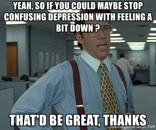 Office Space That Would Be Great - yeah, so if you could maybe stop confusing depression with feeling a bit down ? that'd be great, thanks