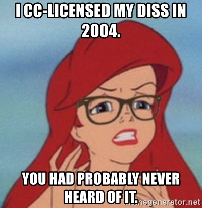 Hipster Mermaid - I cc-licensed my diss in 2004. You had probably never heard of it.