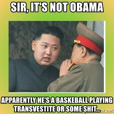 kim joung - sir, it's not obama apparently he's a baskeball playing transvestite or some shit...