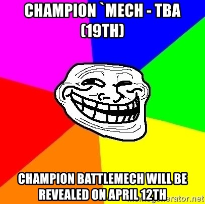 Trollface - Champion `Mech - TBA  (19th) Champion BattleMech will be revealed on April 12th