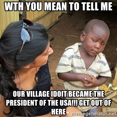 skeptical black kid - WTH you mean to tell me  Our village Idoit Became the PReSident of the Usa!!! Get out of here