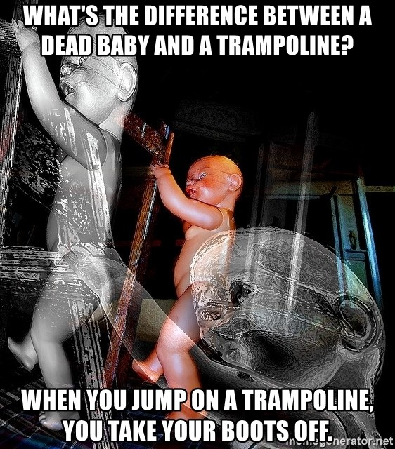 dead babies - What's the difference between a dead baby and a trampoline?  When you jump on a trampoline, you take your boots off.