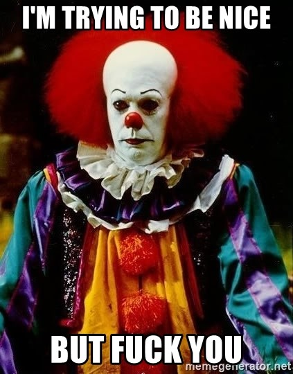 it clown stephen king - I'm trying to be nice but fuck you