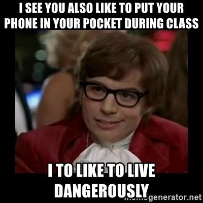 Dangerously Austin Powers - I see you also like to put your phone in your pocket during class i to like to live dangerously