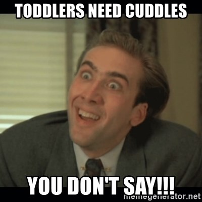 Nick Cage - toddlers need cuddles you don't say!!!