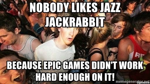 -Sudden Clarity Clarence - nobody likes Jazz Jackrabbit because Epic Games didn't work hard enough on it!