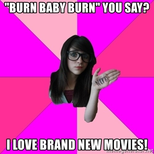 "Idiot Nerd Girl - ""burn baby burn"" you say? I love brand new movies!"