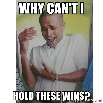 Why Can't I Hold All These?!?!? - WHY CAN'T I HOLD THESE WINS?