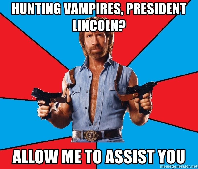 Chuck Norris  - Hunting vampires, president lincoln? Allow me to assist you