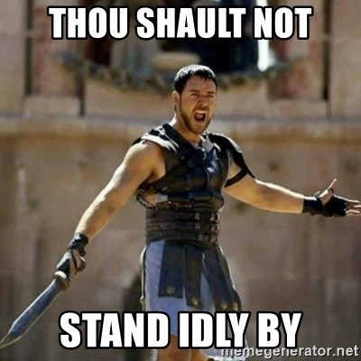 GLADIATOR - THOU SHAULT NOT STAND IDLY BY