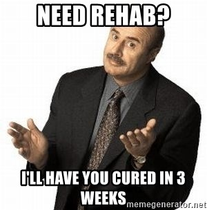 Dr. Phil - NEED REHAB? I'LL HAVE YOU CURED IN 3 wEEKS
