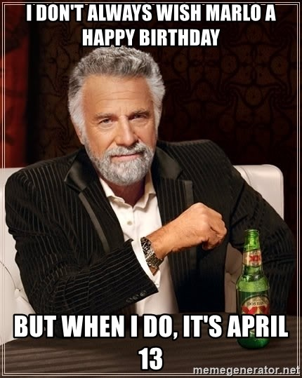 The Most Interesting Man In The World - i don't always wish marlo a happy birthday but when i do, it's april 13