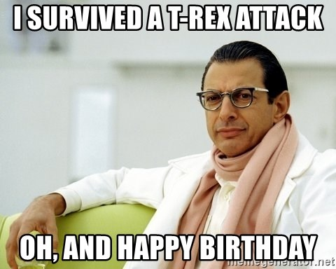 Jeff Goldblum - I SURVIVED A t-rEX aTTACK oH, aND hAPPY bIRTHDAY