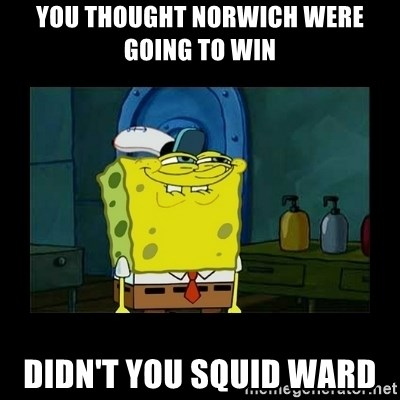 didnt you squidward - You thought Norwich were going to win Didn't you squid ward