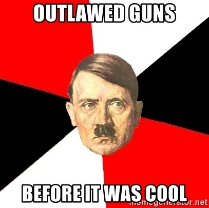 Advice Hitler - outlawed guns before it was cool