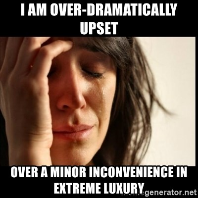 First World Problems - I am OVER-DRAMATICALLY Upset Over a minor inconvenience in extreme luxury