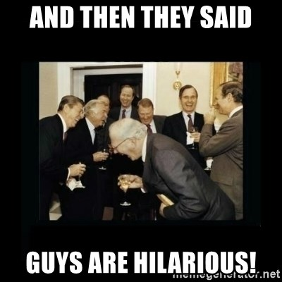 Rich Men Laughing - and then they said guys are hilarious!