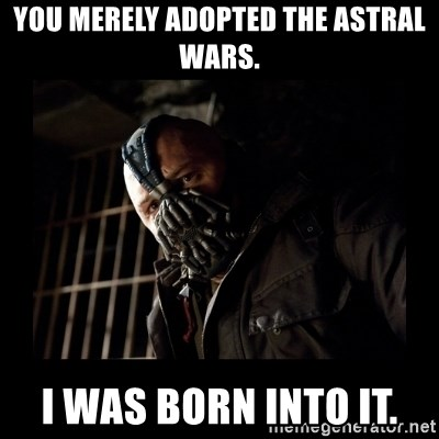 Bane Meme - You merely adopted the Astral wars. I was born into it.