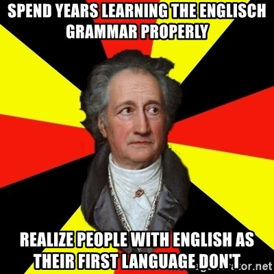 Germany pls - spend years learning the englisch grammar properly realize people with english as their first language don't