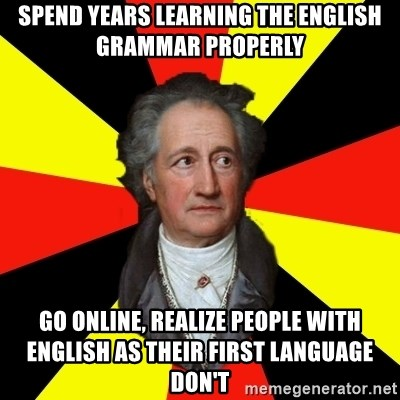 Germany pls - spend years learning the english grammar properly go online, realize people with english as their first language don't