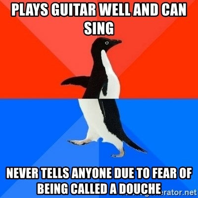 Socially Awesome Awkward Penguin - plays guitar well and can sing never tells anyone due to fear of being called a douche