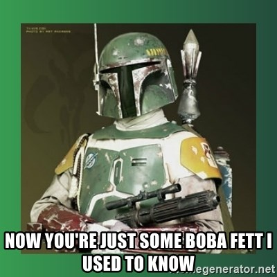 Boba Fett -  Now you're just some boba fett i used to know