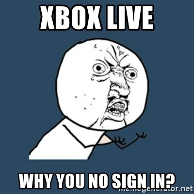 y u no work - Xbox live why you no sign in?