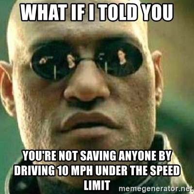 What If I Told You - what if i told you you're not saving anyone by driving 10 mph under the speed limit