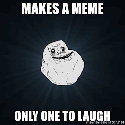 Forever Alone - Makes a meme Only one to laugh