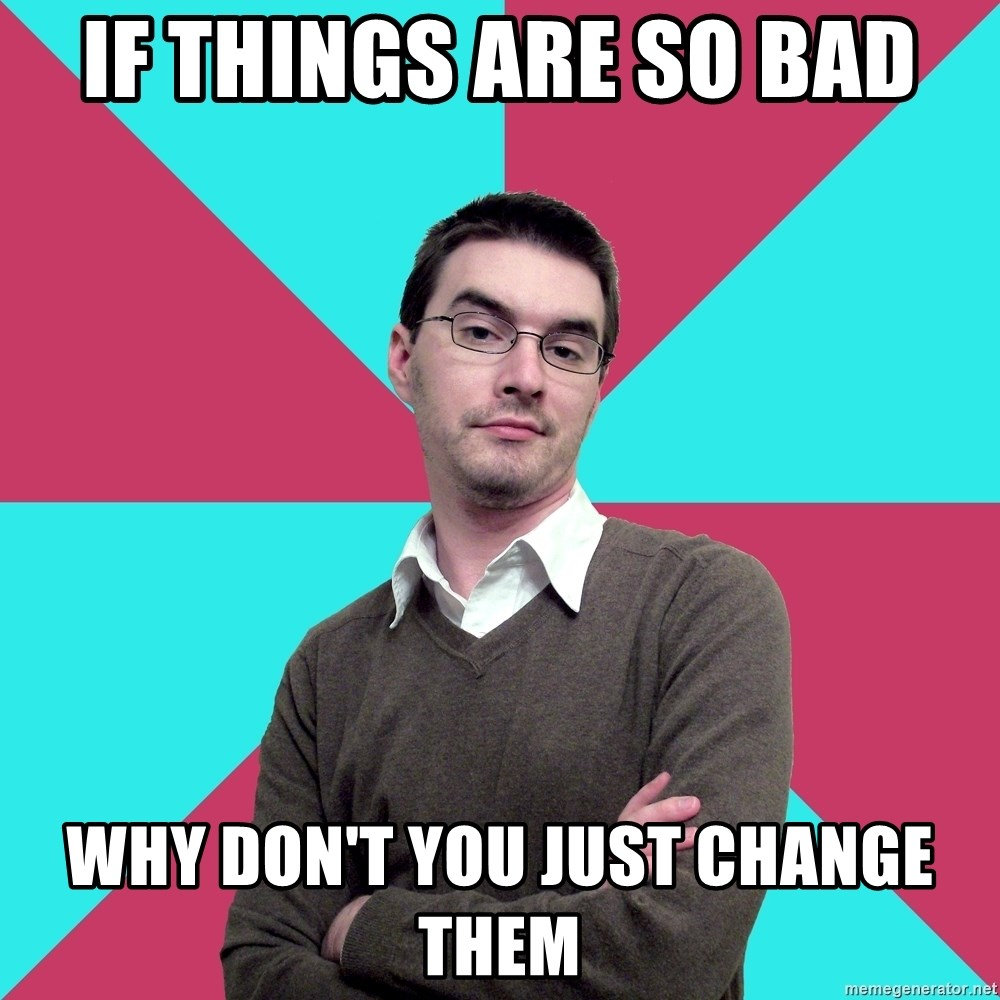 Privilege Denying Dude - if things are so bad why don't you just change them