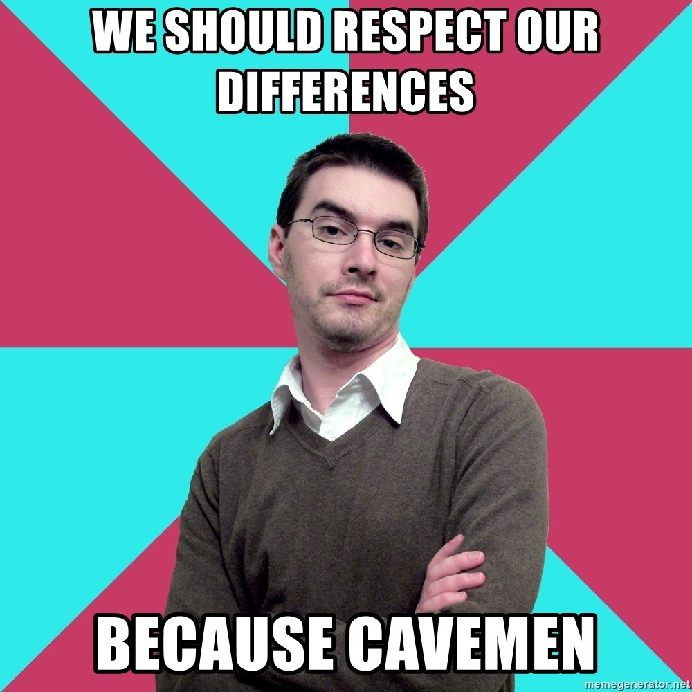 Privilege Denying Dude - we should respect our differences because cavemen