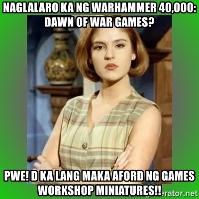 Donya Angelica - naglalaro ka ng warhammer 40,000: dawn of war games? pwe! d ka lang maka aford ng games workshop miniatures!!