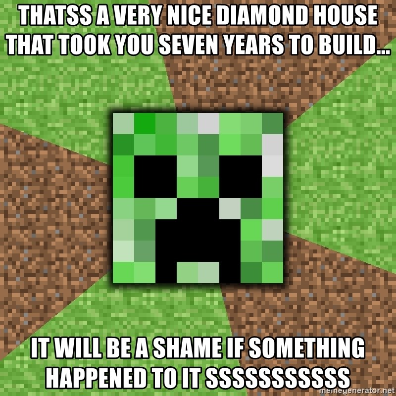 Minecraft Creeper - thatss a very nice diamond house that took you seven years to build... it will be a shame if something happened to it sssssssssss