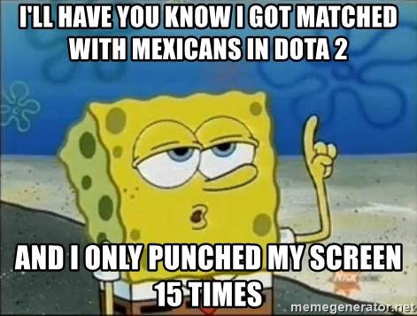 Spongebob - i'll have you know i got matched with mexicans in dota 2 and i only punched my screen 15 times