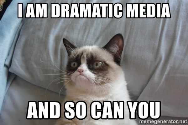 Grumpy cat 5 - I am Dramatic Media And so Can you
