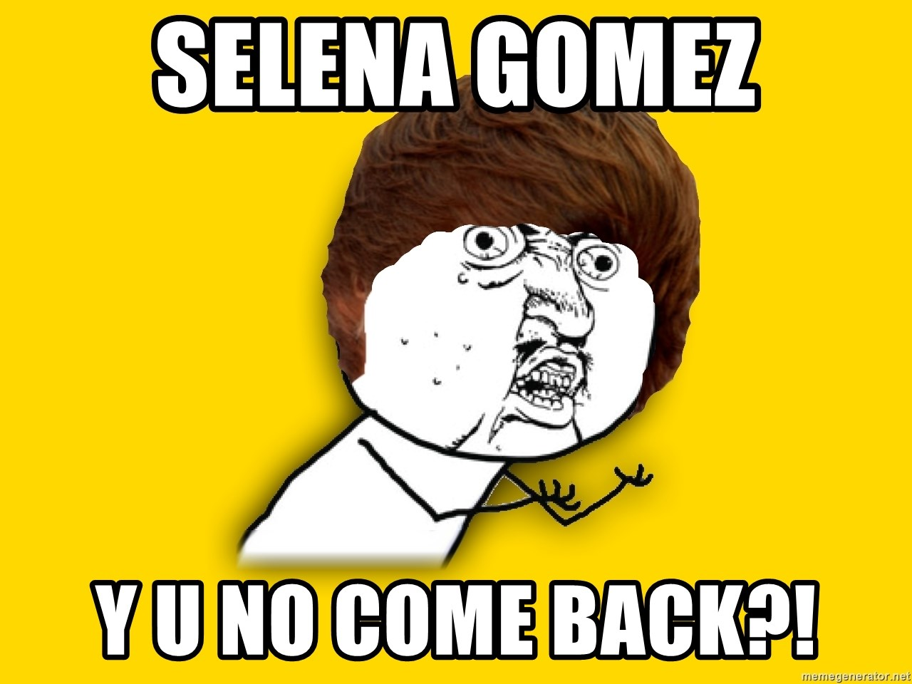 Y U No - selena gomez y u no come back?!