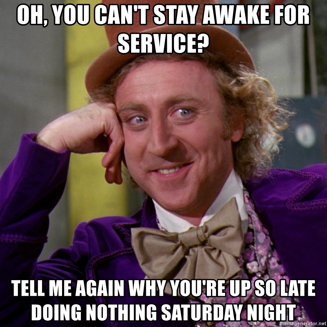 Willy Wonka - Oh, you can't stay awake for service? tell me again why you're up so late doing nothing saturday night