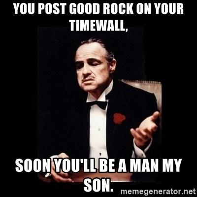 The Godfather - You post good rock on your timewall, soon you'll be a man my son.