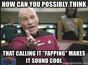 "Picard Wtf - how can you possibly think that calling it ""fapping"" makes it sound cool"