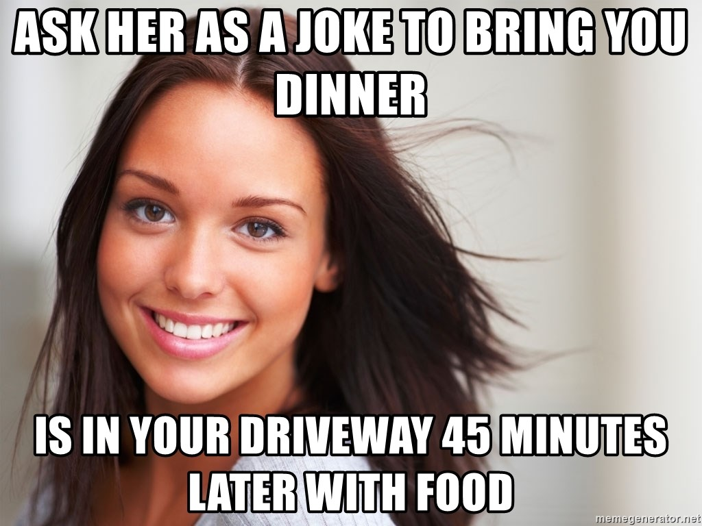 Good Girl Gina - Ask her as a joke to bring you dinner Is in your driveway 45 minutes later with food
