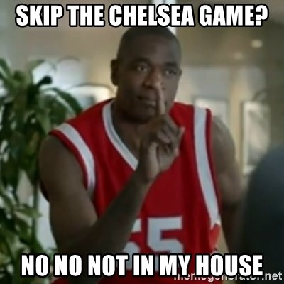 Dikembe Mutombo No No NO - skip the chelsea game? no no not in my house