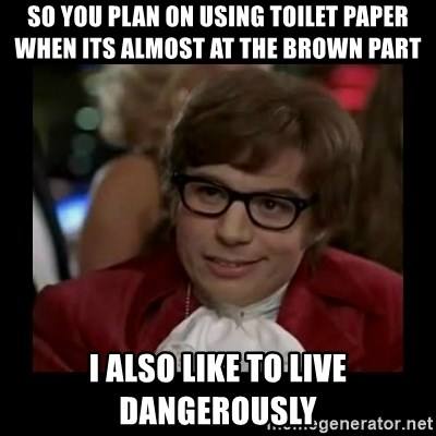 Dangerously Austin Powers - so you plan on using toilet paper when its almost at the brown part i also like to live dangerously