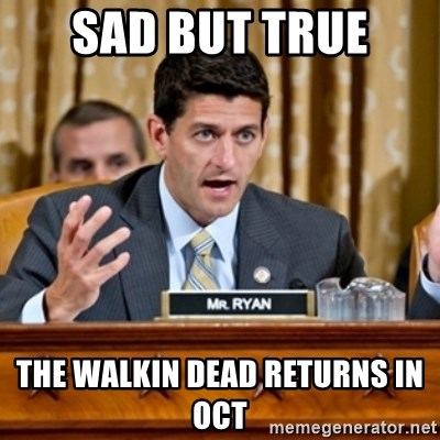Paul Ryan Meme  - sad but true  the walkin dead returns in oct