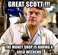 Doc Back to the future - Great scott !!! the money shop is having a gold weekend