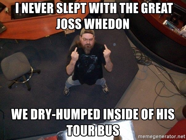 FaggotJosh -  I never slept with the great joss whedon we dry-humped inside of his tour bus