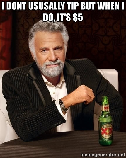 The Most Interesting Man In The World - i dont ususally tip but when i do, it's $5
