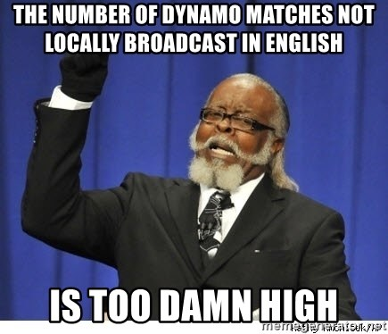 Too high - THE NUMBER OF DYNAMO MATCHES NOT LOCALLY BROADCAST IN eNGLISH IS TOO DAMN HIGH